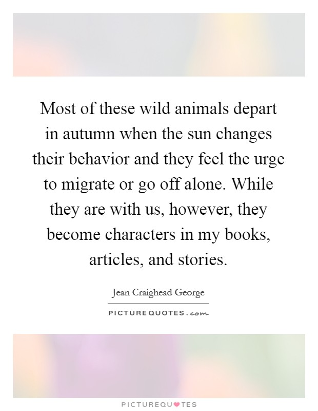 Most of these wild animals depart in autumn when the sun changes their behavior and they feel the urge to migrate or go off alone. While they are with us, however, they become characters in my books, articles, and stories Picture Quote #1
