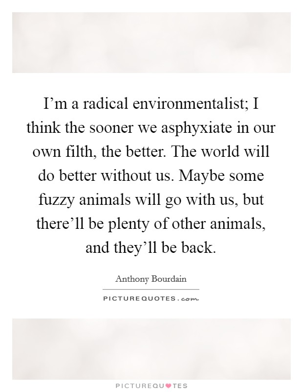 I'm a radical environmentalist; I think the sooner we asphyxiate in our own filth, the better. The world will do better without us. Maybe some fuzzy animals will go with us, but there'll be plenty of other animals, and they'll be back Picture Quote #1