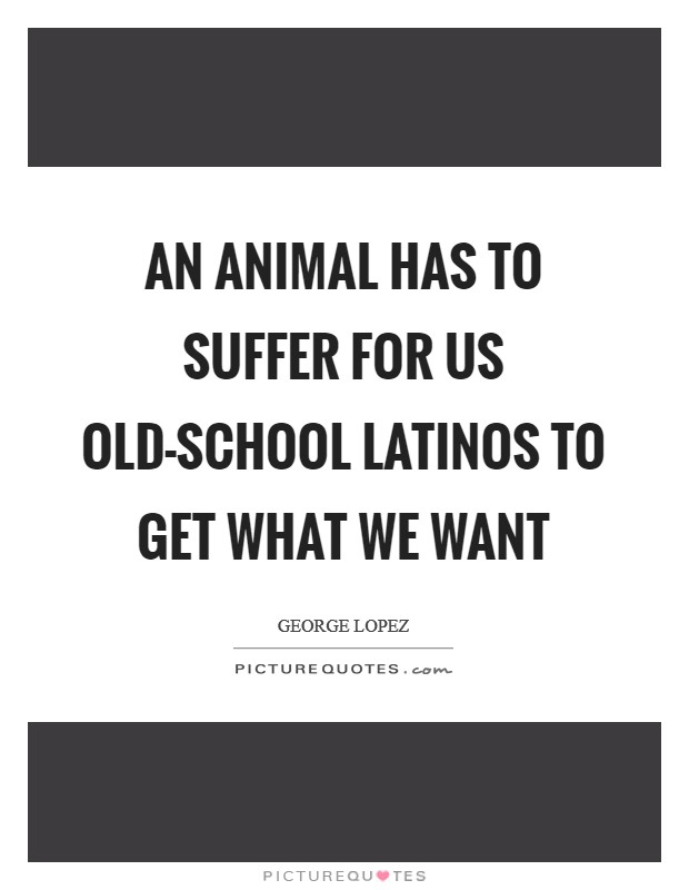 An animal has to suffer for us old-school Latinos to get what we want Picture Quote #1