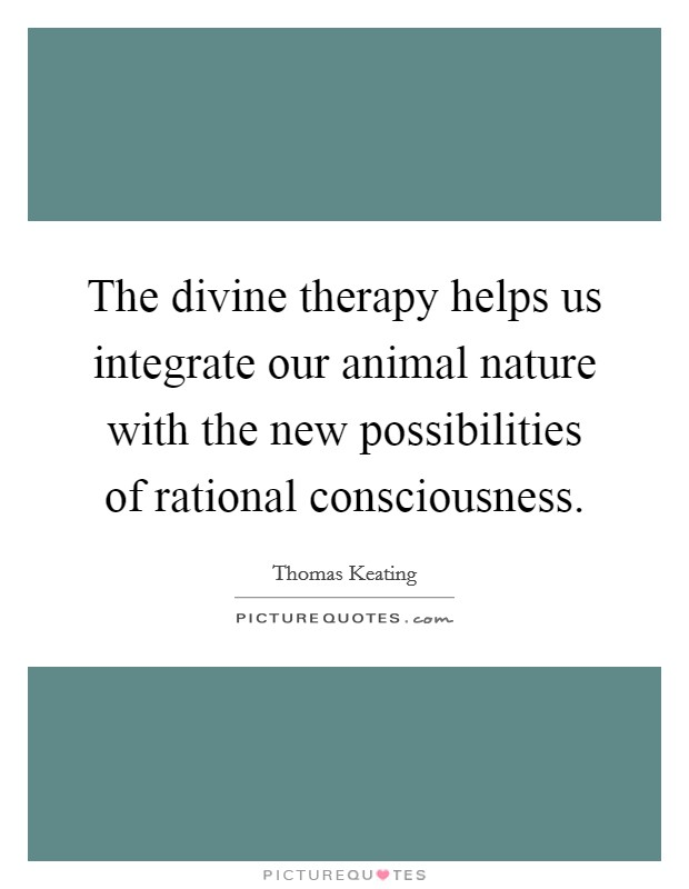 The divine therapy helps us integrate our animal nature with the new possibilities of rational consciousness Picture Quote #1
