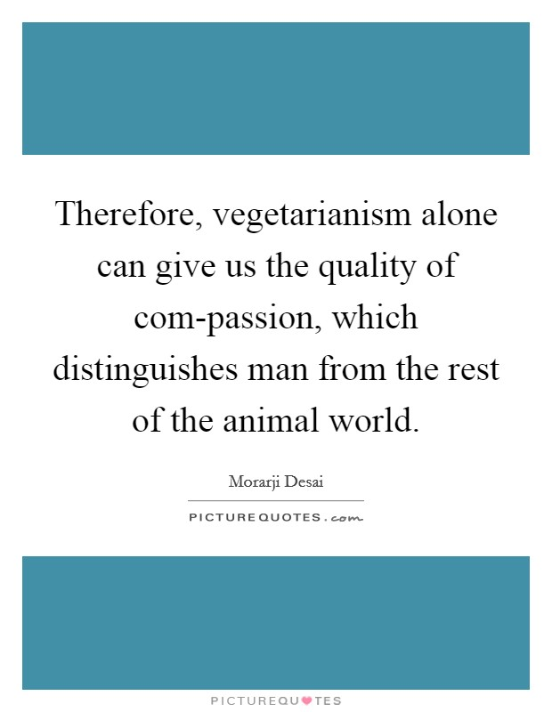 Therefore, vegetarianism alone can give us the quality of com-passion, which distinguishes man from the rest of the animal world Picture Quote #1