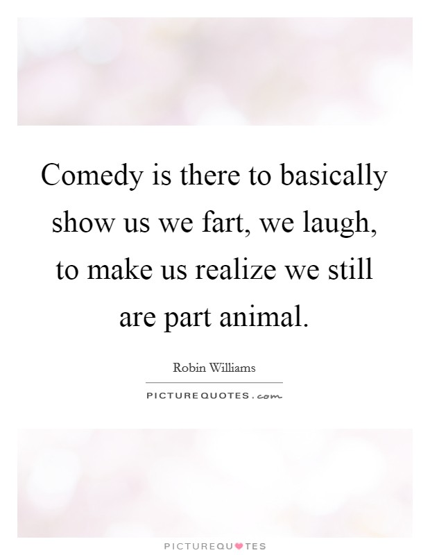 Comedy is there to basically show us we fart, we laugh, to make us realize we still are part animal Picture Quote #1