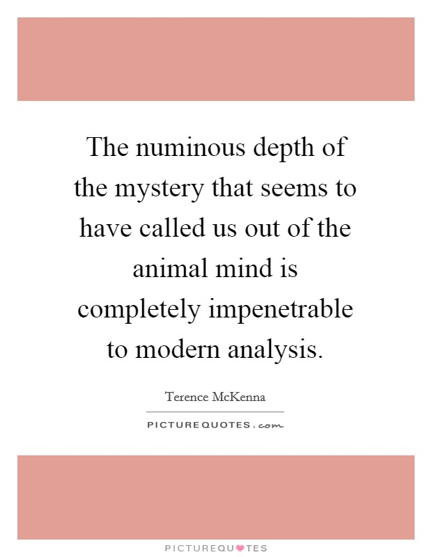 The numinous depth of the mystery that seems to have called us out of the animal mind is completely impenetrable to modern analysis Picture Quote #1