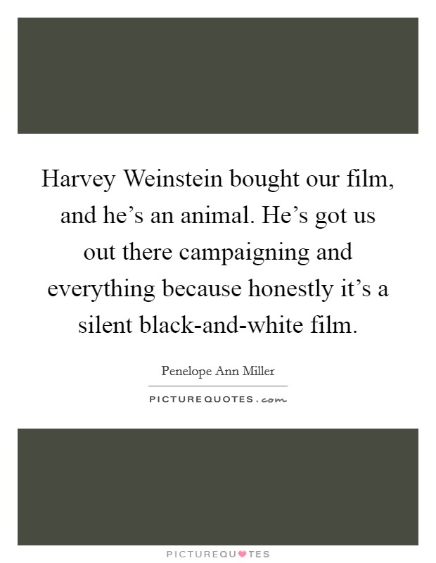Harvey Weinstein bought our film, and he's an animal. He's got us out there campaigning and everything because honestly it's a silent black-and-white film Picture Quote #1