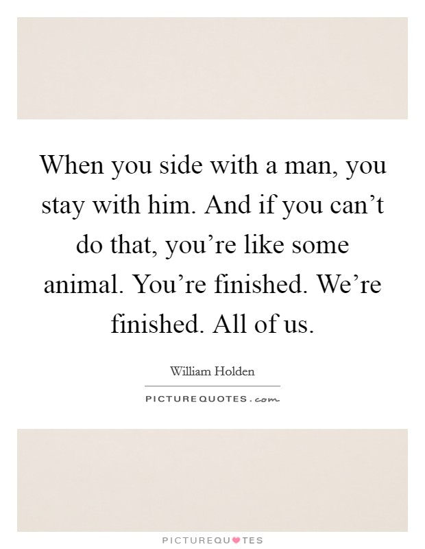 When you side with a man, you stay with him. And if you can't do that, you're like some animal. You're finished. We're finished. All of us Picture Quote #1