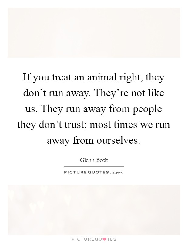 If you treat an animal right, they don't run away. They're not like us. They run away from people they don't trust; most times we run away from ourselves Picture Quote #1