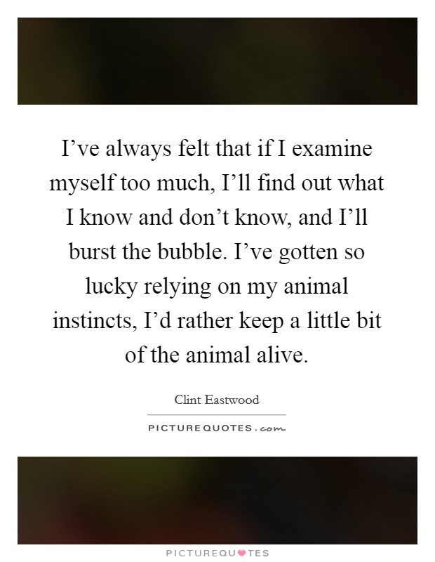 I've always felt that if I examine myself too much, I'll find out what I know and don't know, and I'll burst the bubble. I've gotten so lucky relying on my animal instincts, I'd rather keep a little bit of the animal alive Picture Quote #1