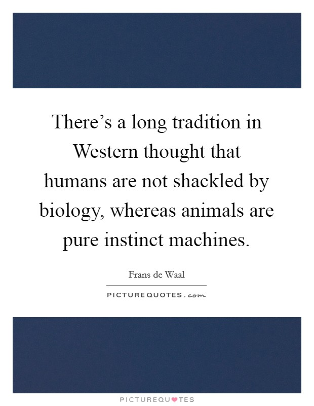 There's a long tradition in Western thought that humans are not shackled by biology, whereas animals are pure instinct machines Picture Quote #1