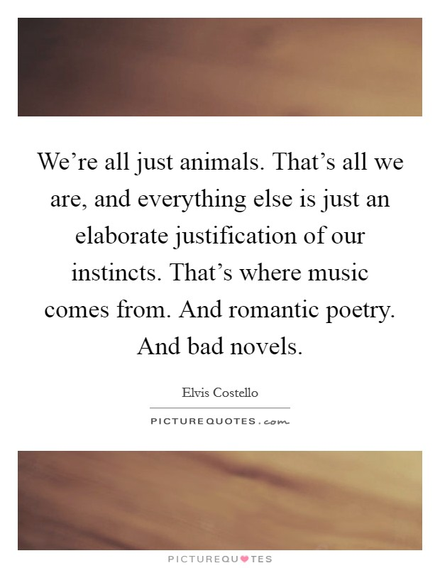We're all just animals. That's all we are, and everything else is just an elaborate justification of our instincts. That's where music comes from. And romantic poetry. And bad novels Picture Quote #1