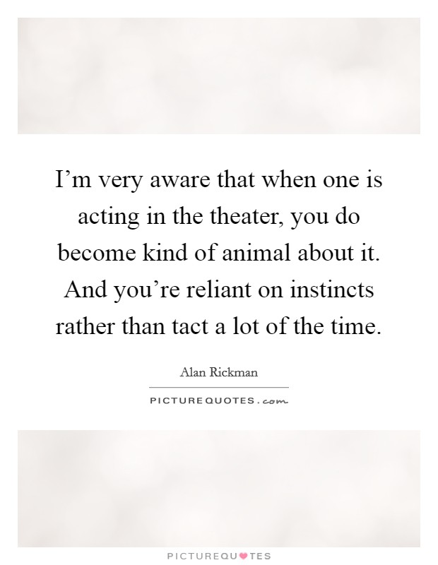 I'm very aware that when one is acting in the theater, you do become kind of animal about it. And you're reliant on instincts rather than tact a lot of the time Picture Quote #1