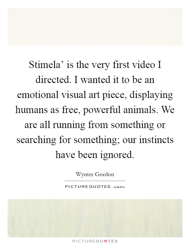 Stimela' is the very first video I directed. I wanted it to be an emotional visual art piece, displaying humans as free, powerful animals. We are all running from something or searching for something; our instincts have been ignored Picture Quote #1
