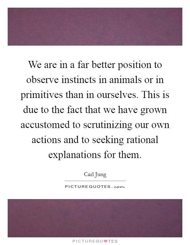 We are in a far better position to observe instincts in animals or in primitives than in ourselves. This is due to the fact that we have grown accustomed to scrutinizing our own actions and to seeking rational explanations for them Picture Quote #1