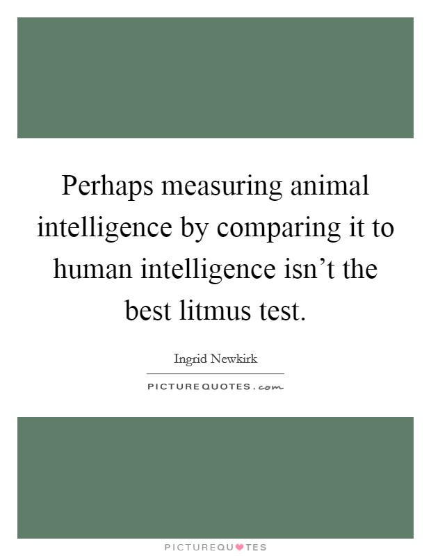 Perhaps measuring animal intelligence by comparing it to human intelligence isn't the best litmus test Picture Quote #1