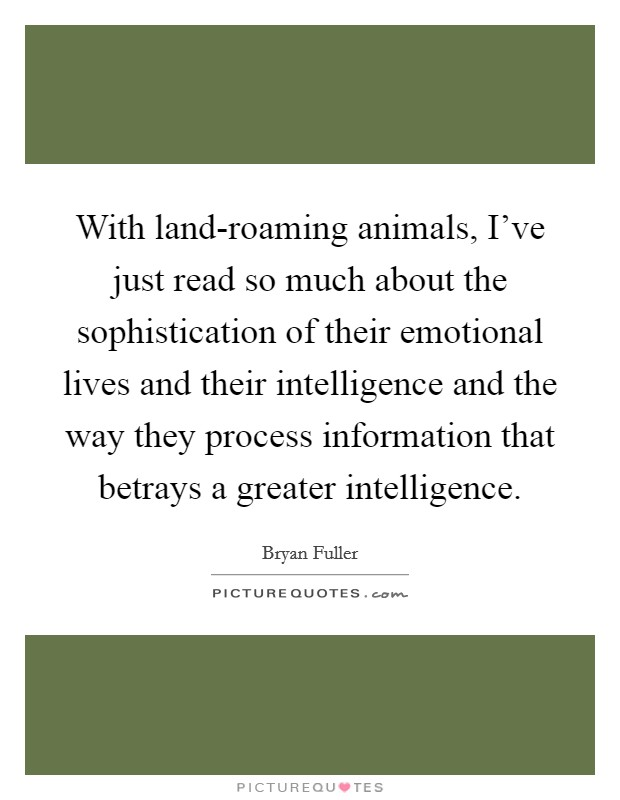 With land-roaming animals, I've just read so much about the sophistication of their emotional lives and their intelligence and the way they process information that betrays a greater intelligence Picture Quote #1