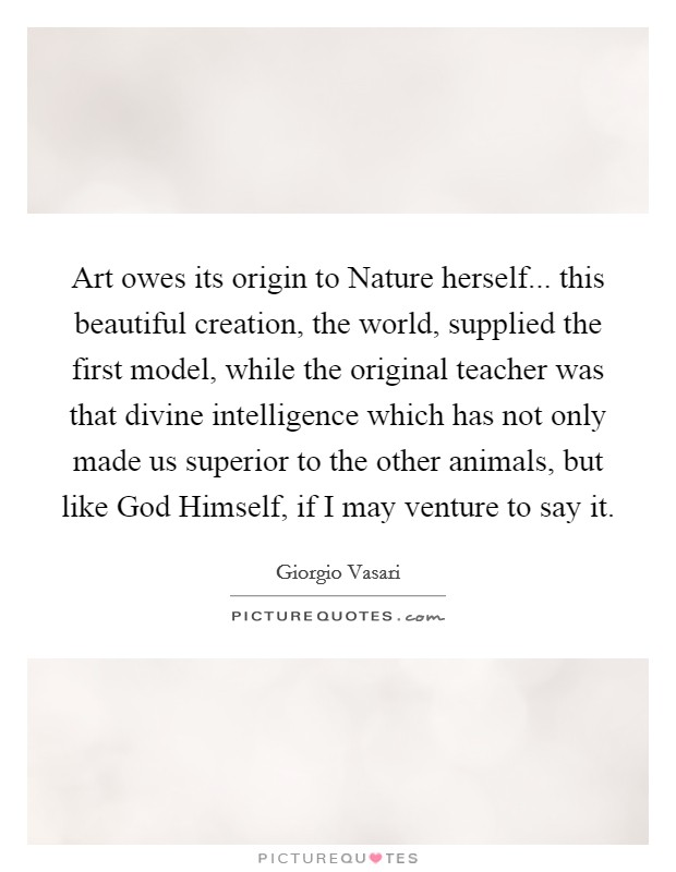 Art owes its origin to Nature herself... this beautiful creation, the world, supplied the first model, while the original teacher was that divine intelligence which has not only made us superior to the other animals, but like God Himself, if I may venture to say it Picture Quote #1