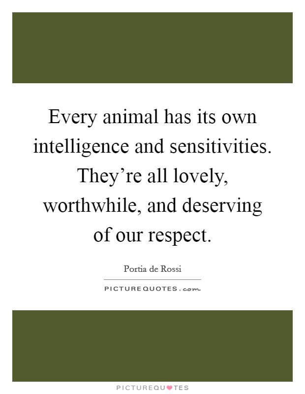 Every animal has its own intelligence and sensitivities. They're all lovely, worthwhile, and deserving of our respect Picture Quote #1