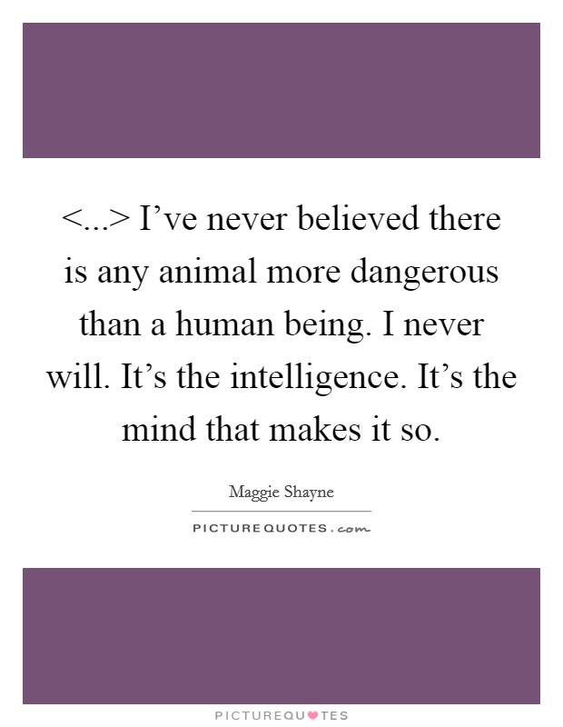<...> I&rsquo;ve never believed there is any animal more dangerous than a human being. I never will. It&rsquo;s the intelligence. It&rsquo;s the mind that makes it so Picture Quote #1
