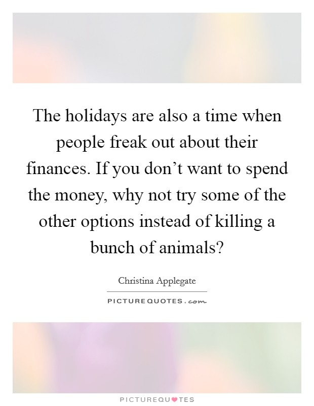The holidays are also a time when people freak out about their finances. If you don't want to spend the money, why not try some of the other options instead of killing a bunch of animals? Picture Quote #1