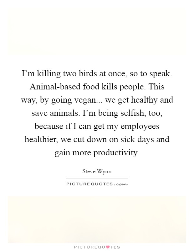 I'm killing two birds at once, so to speak. Animal-based food kills people. This way, by going vegan... we get healthy and save animals. I'm being selfish, too, because if I can get my employees healthier, we cut down on sick days and gain more productivity Picture Quote #1
