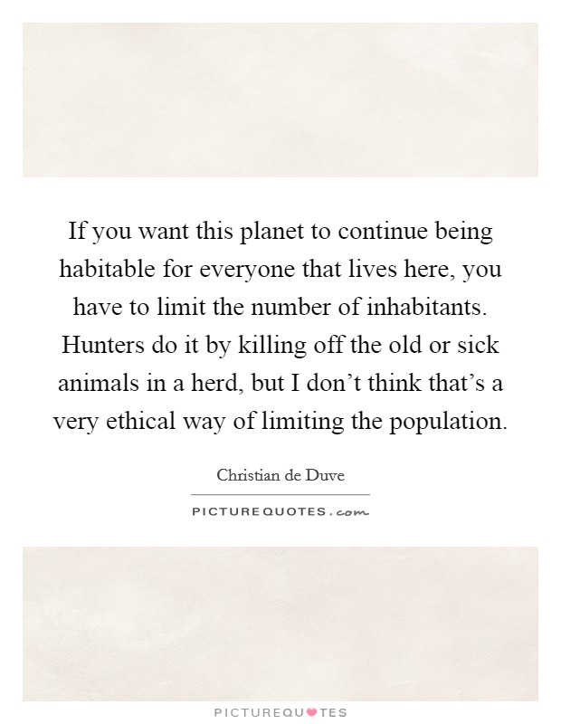 If you want this planet to continue being habitable for everyone that lives here, you have to limit the number of inhabitants. Hunters do it by killing off the old or sick animals in a herd, but I don't think that's a very ethical way of limiting the population Picture Quote #1