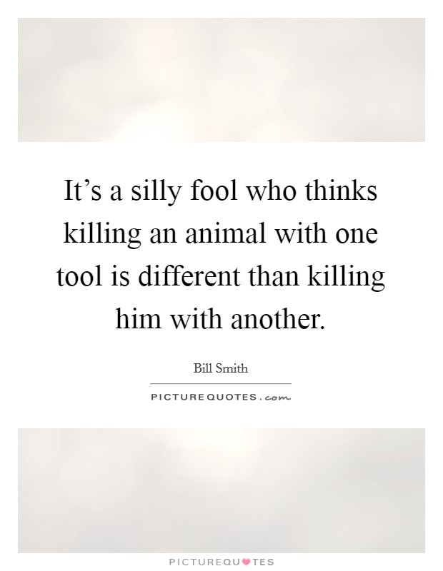 It's a silly fool who thinks killing an animal with one tool is different than killing him with another Picture Quote #1