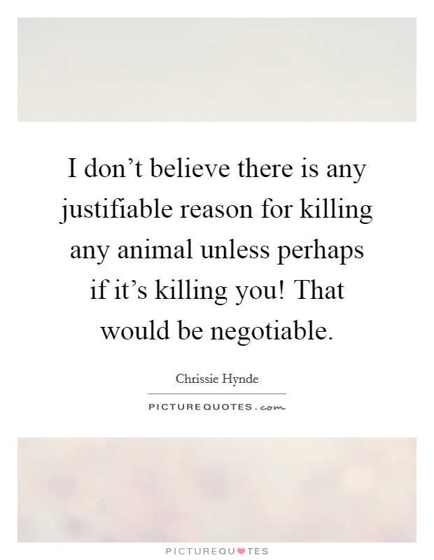 I don't believe there is any justifiable reason for killing any animal unless perhaps if it's killing you! That would be negotiable Picture Quote #1
