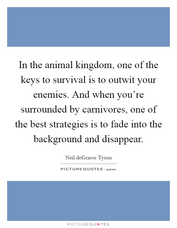 In the animal kingdom, one of the keys to survival is to outwit your enemies. And when you're surrounded by carnivores, one of the best strategies is to fade into the background and disappear Picture Quote #1
