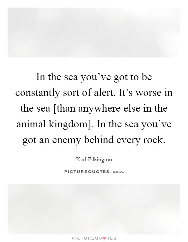 In the sea you've got to be constantly sort of alert. It's worse in the sea [than anywhere else in the animal kingdom]. In the sea you've got an enemy behind every rock Picture Quote #1