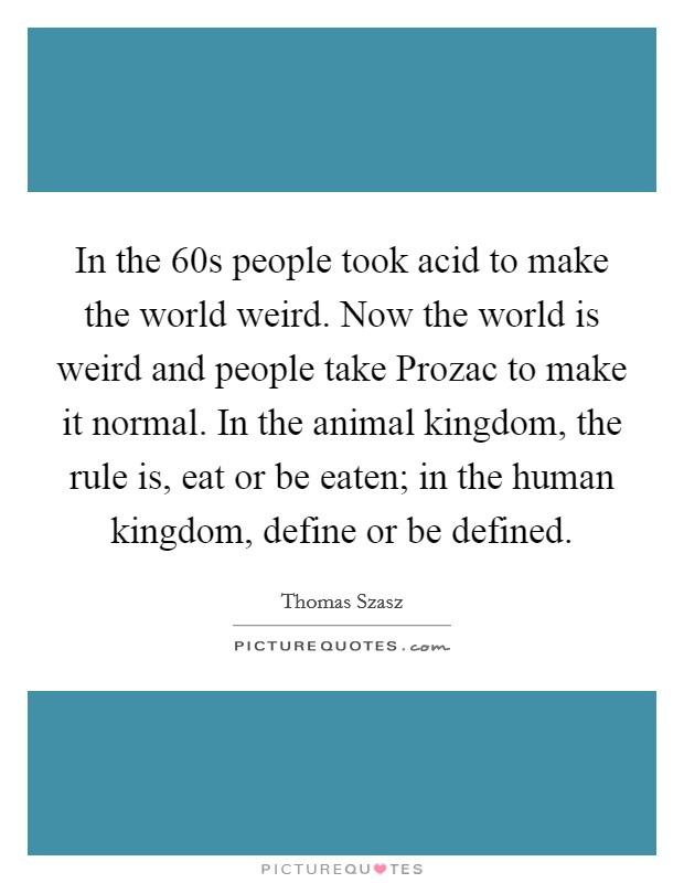 In the 60s people took acid to make the world weird. Now the world is weird and people take Prozac to make it normal. In the animal kingdom, the rule is, eat or be eaten; in the human kingdom, define or be defined Picture Quote #1
