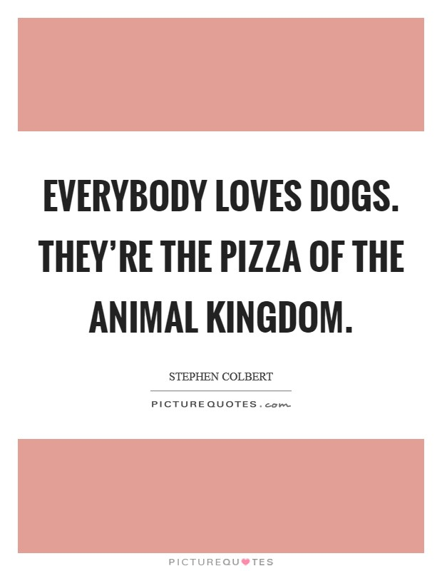 Everybody loves dogs. They're the pizza of the animal kingdom Picture Quote #1
