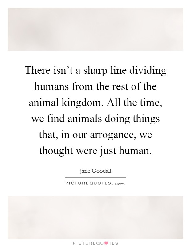 There isn't a sharp line dividing humans from the rest of the animal kingdom. All the time, we find animals doing things that, in our arrogance, we thought were just human Picture Quote #1