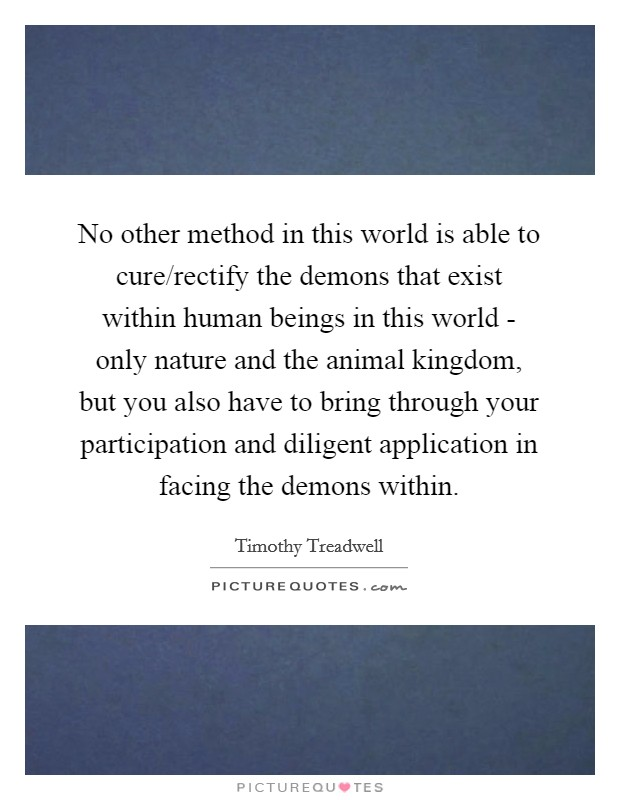 No other method in this world is able to cure/rectify the demons that exist within human beings in this world - only nature and the animal kingdom, but you also have to bring through your participation and diligent application in facing the demons within Picture Quote #1