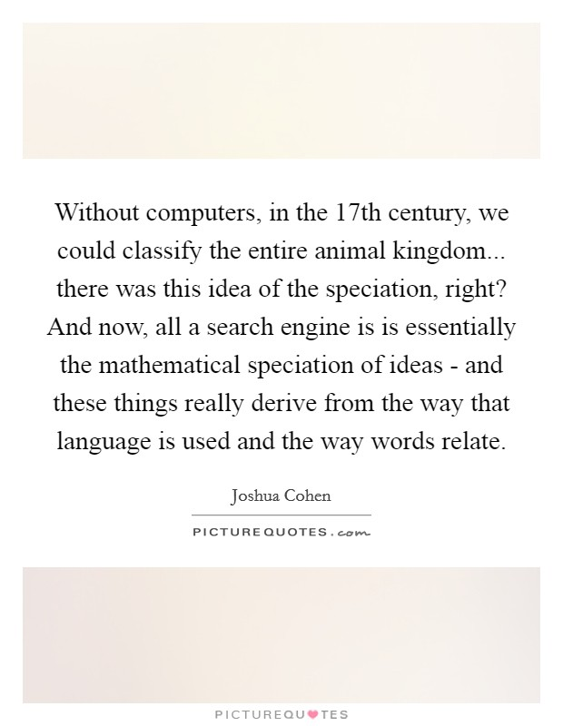 Without computers, in the 17th century, we could classify the entire animal kingdom... there was this idea of the speciation, right? And now, all a search engine is is essentially the mathematical speciation of ideas - and these things really derive from the way that language is used and the way words relate Picture Quote #1
