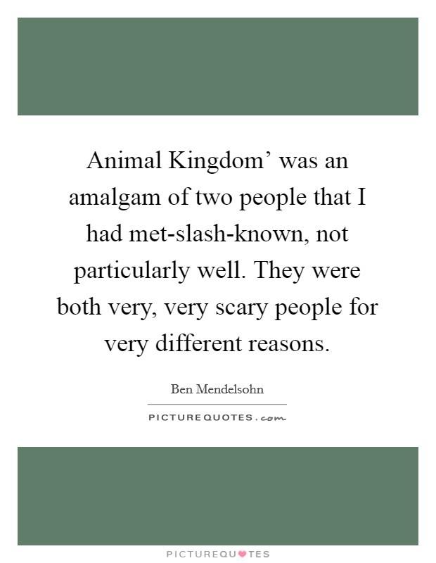 Animal Kingdom' was an amalgam of two people that I had met-slash-known, not particularly well. They were both very, very scary people for very different reasons Picture Quote #1