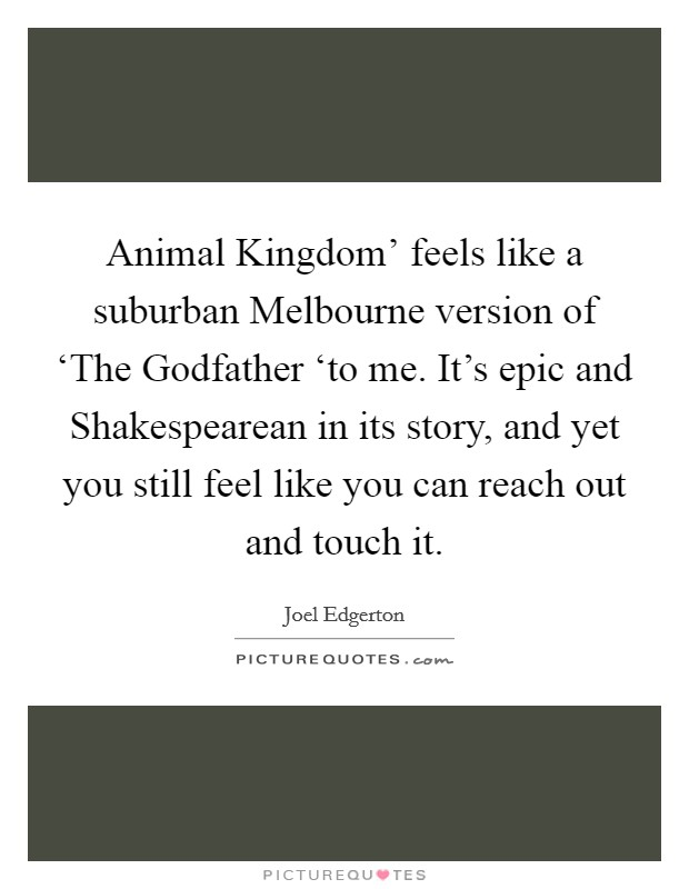 Animal Kingdom' feels like a suburban Melbourne version of 'The Godfather 'to me. It's epic and Shakespearean in its story, and yet you still feel like you can reach out and touch it Picture Quote #1