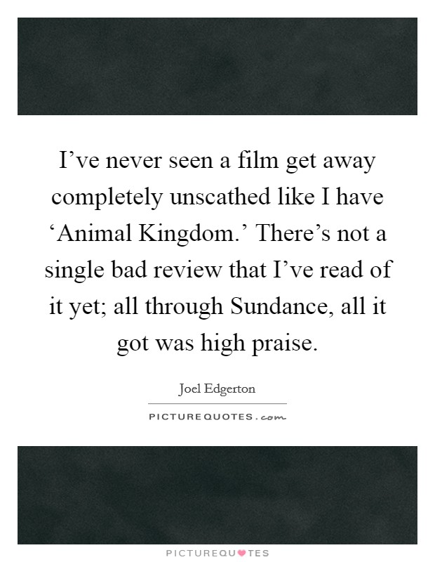 I've never seen a film get away completely unscathed like I have 'Animal Kingdom.' There's not a single bad review that I've read of it yet; all through Sundance, all it got was high praise Picture Quote #1