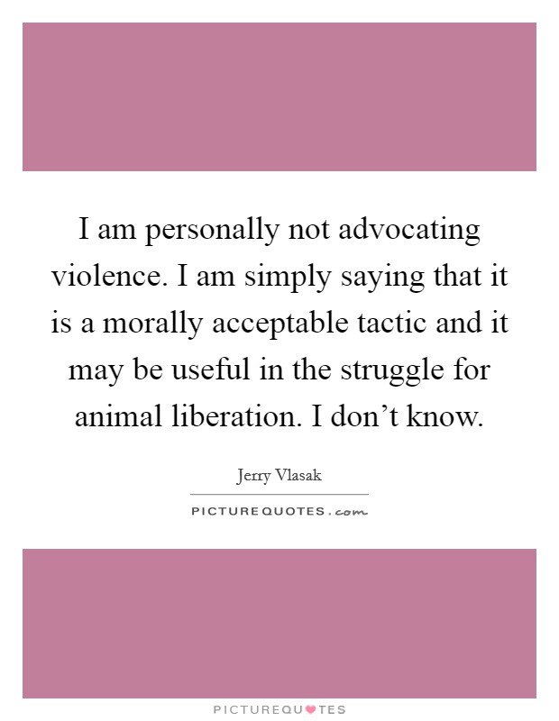 I am personally not advocating violence. I am simply saying that it is a morally acceptable tactic and it may be useful in the struggle for animal liberation. I don't know Picture Quote #1