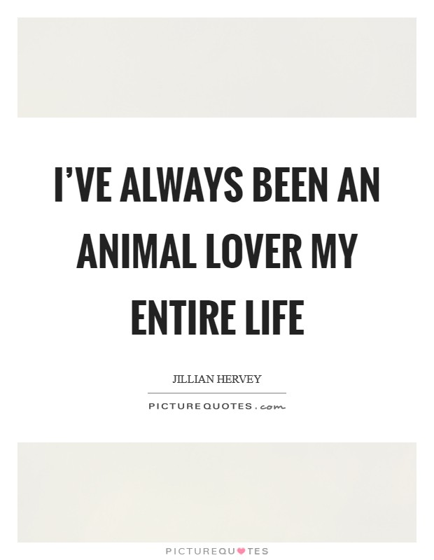 I've always been an animal lover my entire life Picture Quote #1