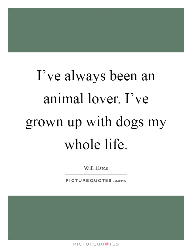 I've always been an animal lover. I've grown up with dogs my whole life Picture Quote #1