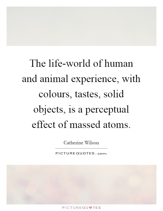 The life-world of human and animal experience, with colours, tastes, solid objects, is a perceptual effect of massed atoms Picture Quote #1