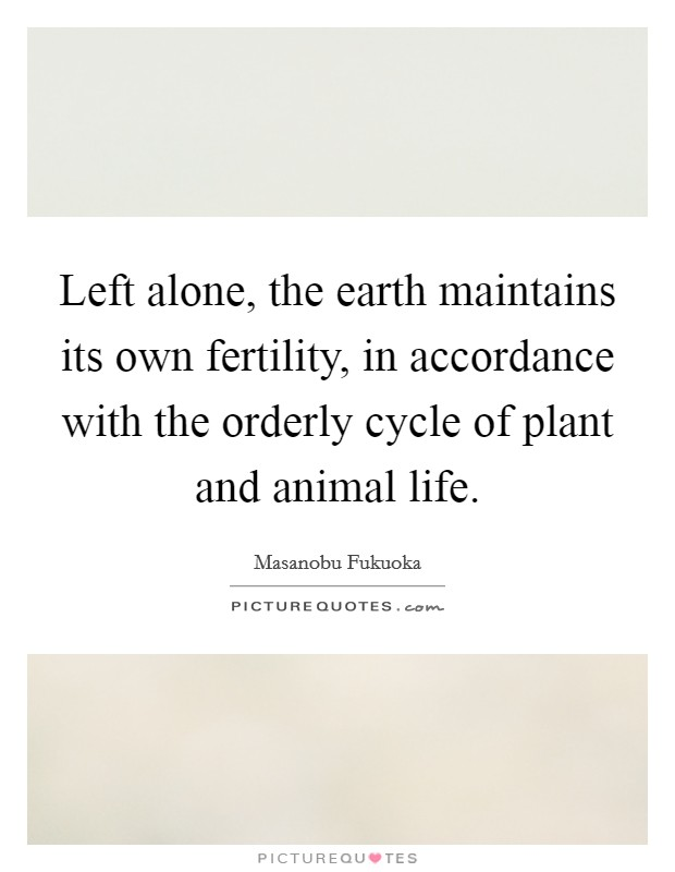 Left alone, the earth maintains its own fertility, in accordance with the orderly cycle of plant and animal life. Picture Quote #1