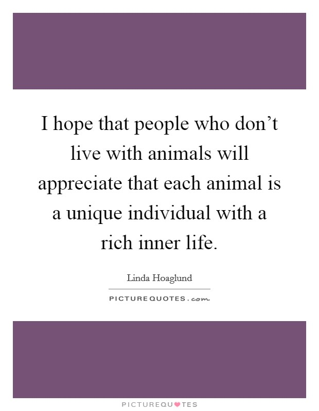 I hope that people who don't live with animals will appreciate that each animal is a unique individual with a rich inner life Picture Quote #1