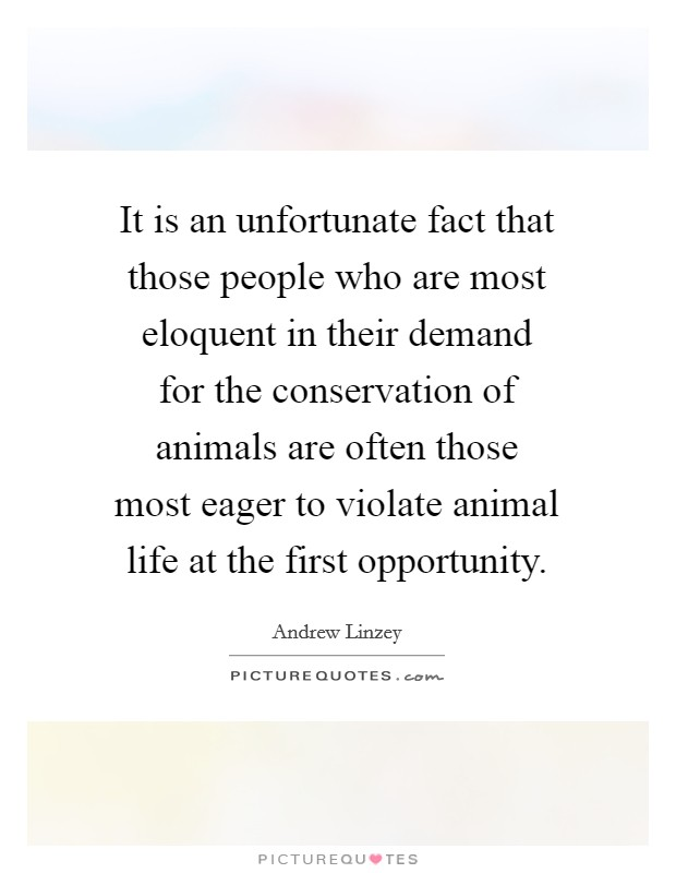 It is an unfortunate fact that those people who are most eloquent in their demand for the conservation of animals are often those most eager to violate animal life at the first opportunity Picture Quote #1