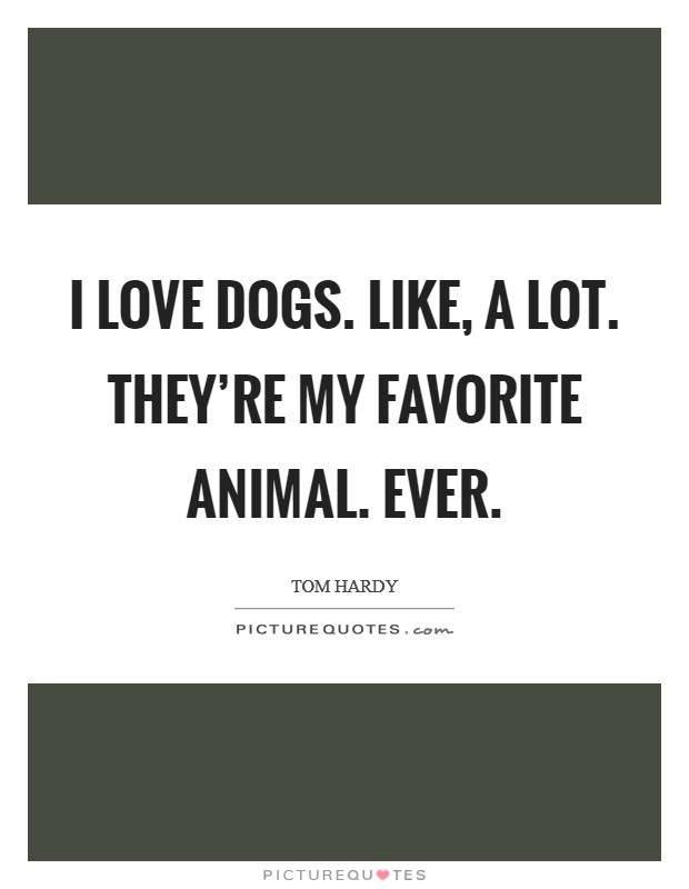 I love dogs. Like, A LOT. They're my favorite animal. Ever Picture Quote #1