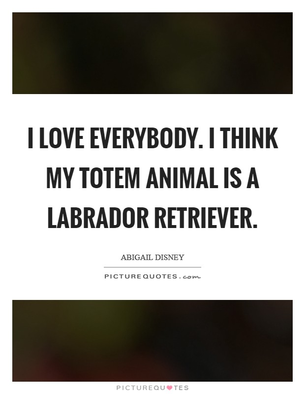 I love everybody. I think my totem animal is a Labrador Retriever Picture Quote #1