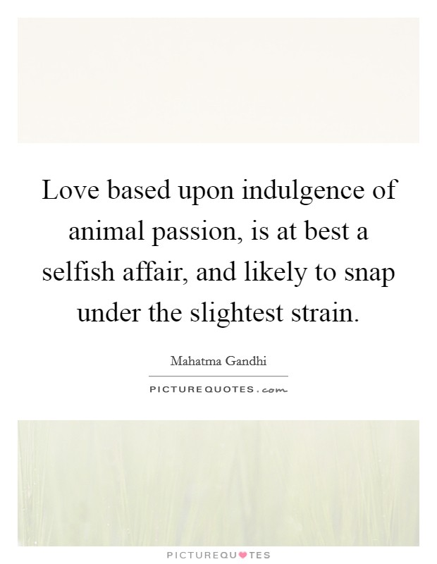 Love based upon indulgence of animal passion, is at best a selfish affair, and likely to snap under the slightest strain Picture Quote #1