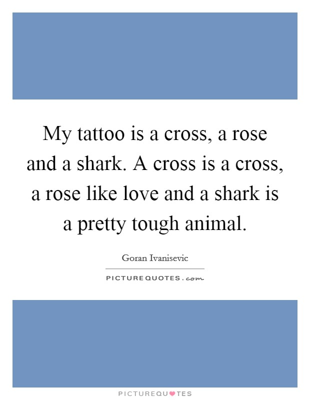 My tattoo is a cross, a rose and a shark. A cross is a cross, a rose like love and a shark is a pretty tough animal Picture Quote #1