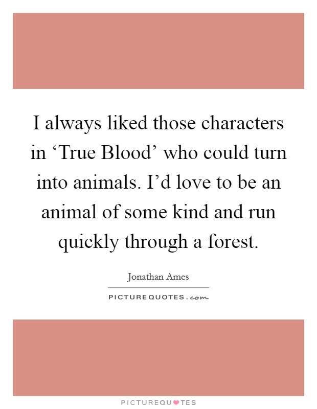 I always liked those characters in 'True Blood' who could turn into animals. I'd love to be an animal of some kind and run quickly through a forest Picture Quote #1