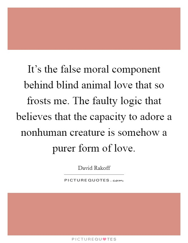 It's the false moral component behind blind animal love that so frosts me. The faulty logic that believes that the capacity to adore a nonhuman creature is somehow a purer form of love Picture Quote #1