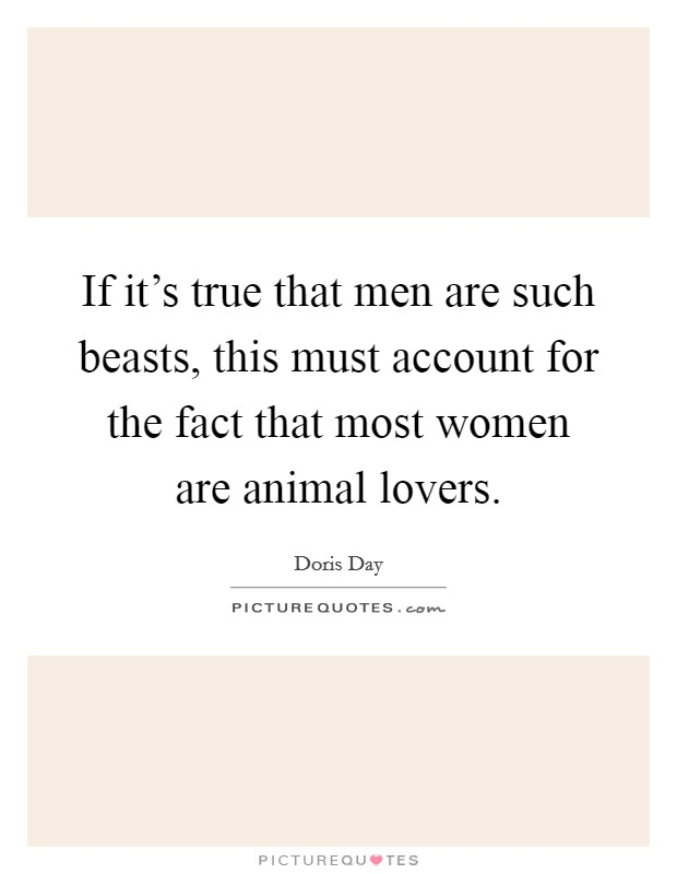 If it's true that men are such beasts, this must account for the fact that most women are animal lovers Picture Quote #1